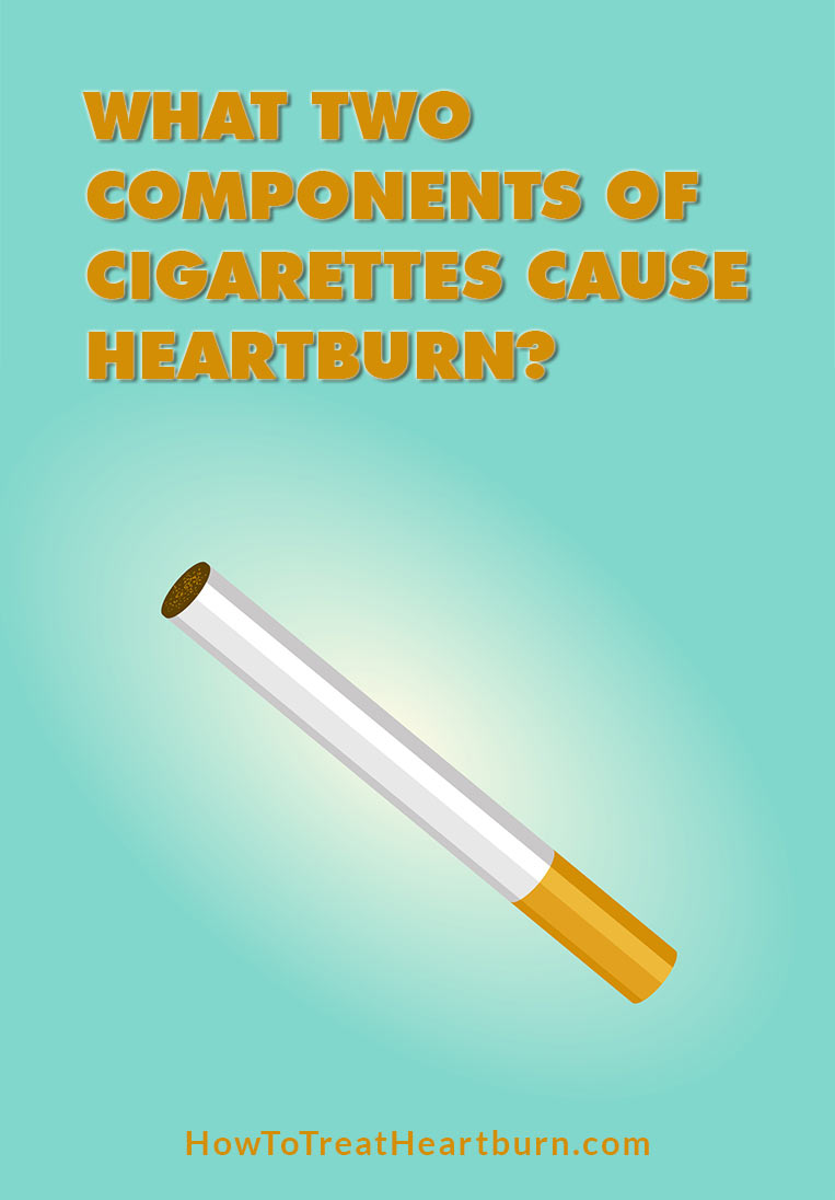 What two components of cigarette cause heartburn? Nicotine in any form can lead to acid reflux, heartburn, and GERD. This includes smoking tobacco, chewing tobacco, nicotine gum, and nicotine patches.